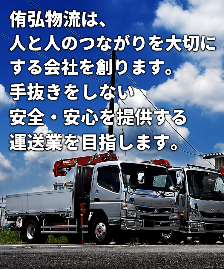 侑弘物流は、人と人のつながりを大切にする会社を創ります。手抜きをしない安全・安心を提供する運送業を目指します。